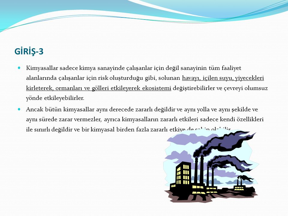GİRİŞ-3 Kimyasallar sadece kimya sanayinde çalışanlar için değil sanayinin tüm faaliyet alanlarında çalışanlar için risk oluşturduğu gibi, solunan havayı, içilen suyu, yiyecekleri kirleterek, ormanları ve gölleri etkileyerek ekosistemi değiştirebilirler ve çevreyi olumsuz yönde etkileyebilirler.