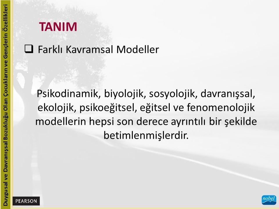 TANIM  Farklı Kavramsal Modeller Psikodinamik, biyolojik, sosyolojik, davranışsal, ekolojik, psikoeğitsel, eğitsel ve fenomenolojik modellerin hepsi