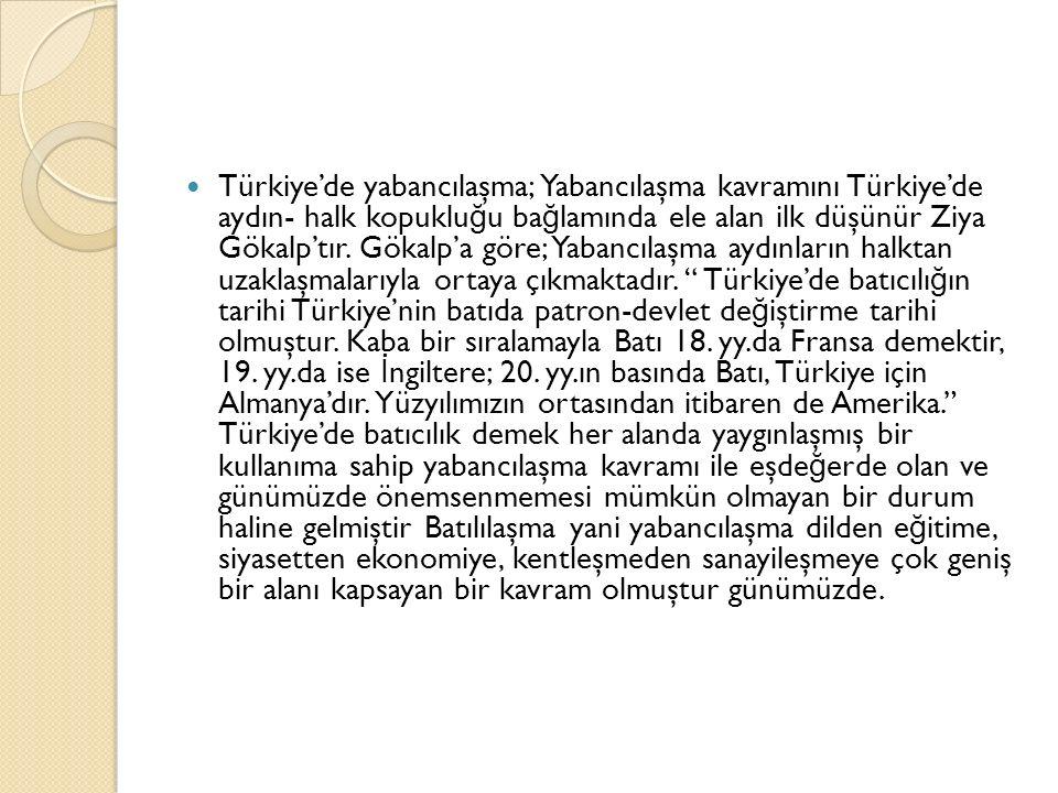 Türkiye'de yabancılaşma; Yabancılaşma kavramını Türkiye'de aydın- halk kopuklu ğ u ba ğ lamında ele alan ilk düşünür Ziya Gökalp'tır. Gökalp'a göre; Y