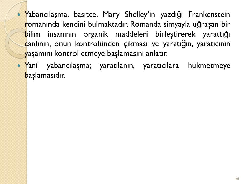 Yabancılaşma, basitçe, Mary Shelley'in yazdı ğ ı Frankenstein romanında kendini bulmaktadır. Romanda simyayla u ğ raşan bir bilim insanının organik ma