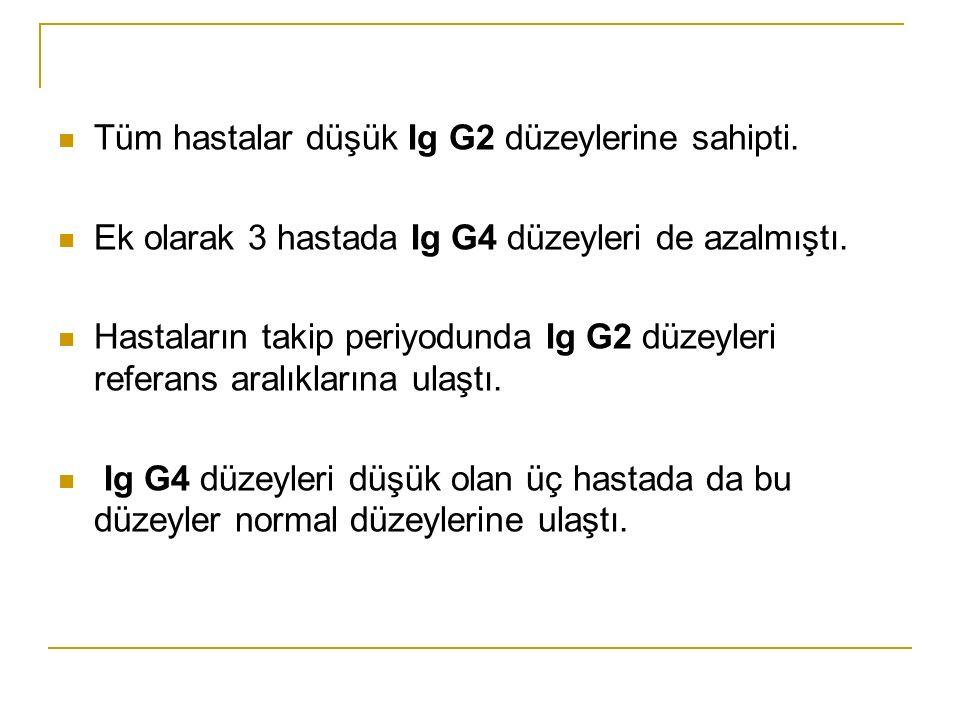 Tüm hastalar düşük Ig G2 düzeylerine sahipti. Ek olarak 3 hastada Ig G4 düzeyleri de azalmıştı.