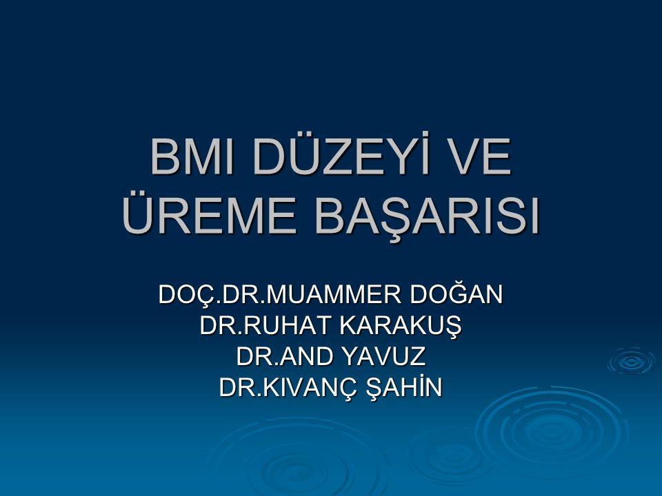 BMI DÜZEYİ VE ÜREME BAŞARISI DOÇ.DR.MUAMMER DOĞAN DR.RUHAT KARAKUŞ DR.AND YAVUZ DR.KIVANÇ ŞAHİN
