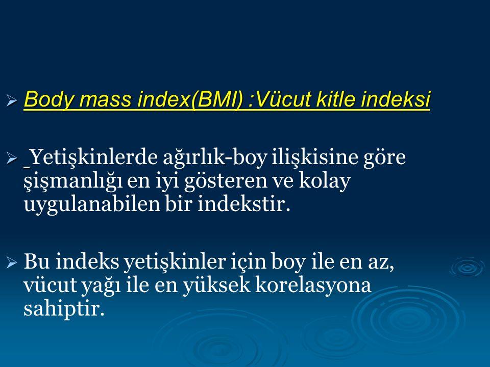  Body mass index(BMI) :Vücut kitle indeksi   Yetişkinlerde ağırlık-boy ilişkisine göre şişmanlığı en iyi gösteren ve kolay uygulanabilen bir indekstir.