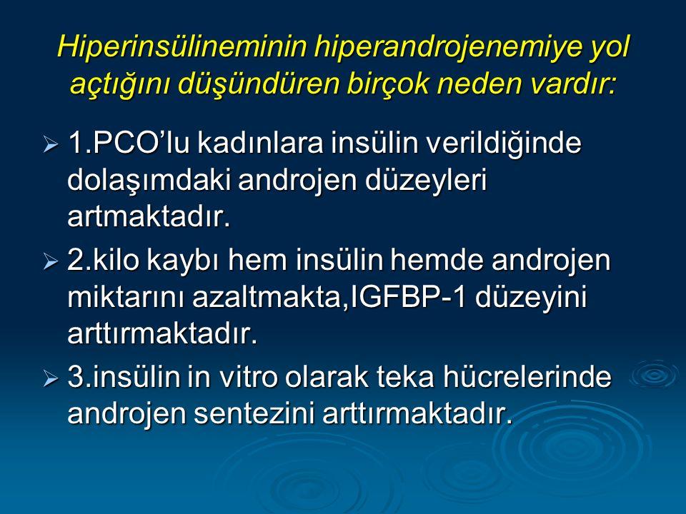 Hiperinsülineminin hiperandrojenemiye yol açtığını düşündüren birçok neden vardır:  1.PCO'lu kadınlara insülin verildiğinde dolaşımdaki androjen düzeyleri artmaktadır.