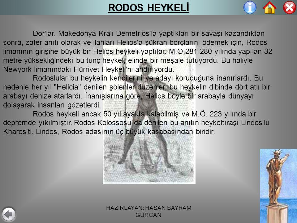 HAZIRLAYAN: HASAN BAYRAM GÜRCAN RODOS HEYKELİ Dor lar, Makedonya Kralı Demetrios la yaptıkları bir savaşı kazandıktan sonra, zafer anıtı olarak ve ilahları Helios a şükran borçlarını ödemek için, Rodos limanının girişine büyük bir Helios heykeli yaptılar.