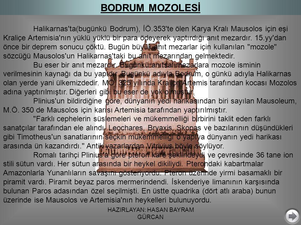 HAZIRLAYAN: HASAN BAYRAM GÜRCAN Halikarnas ta(bugünkü Bodrum), İÖ.353 te ölen Karya Kralı Mausolos için eşi Kraliçe Artemisia nın yüklü yüklü bir para ödeyerek yaptırdığı anıt mezardır.