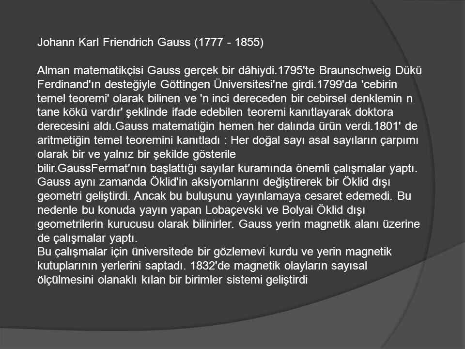 Johann Karl Friendrich Gauss (1777 - 1855) Alman matematikçisi Gauss gerçek bir dâhiydi.1795 te Braunschweig Dükü Ferdinand ın desteğiyle Göttingen Üniversitesi ne girdi.1799 da cebirin temel teoremi olarak bilinen ve n inci dereceden bir cebirsel denklemin n tane kökü vardır şeklinde ifade edebilen teoremi kanıtlayarak doktora derecesini aldı.Gauss matematiğin hemen her dalında ürün verdi.1801 de aritmetiğin temel teoremini kanıtladı : Her doğal sayı asal sayıların çarpımı olarak bir ve yalnız bir şekilde gösterile bilir.GaussFermat nın başlattığı sayılar kuramında önemli çalışmalar yaptı.