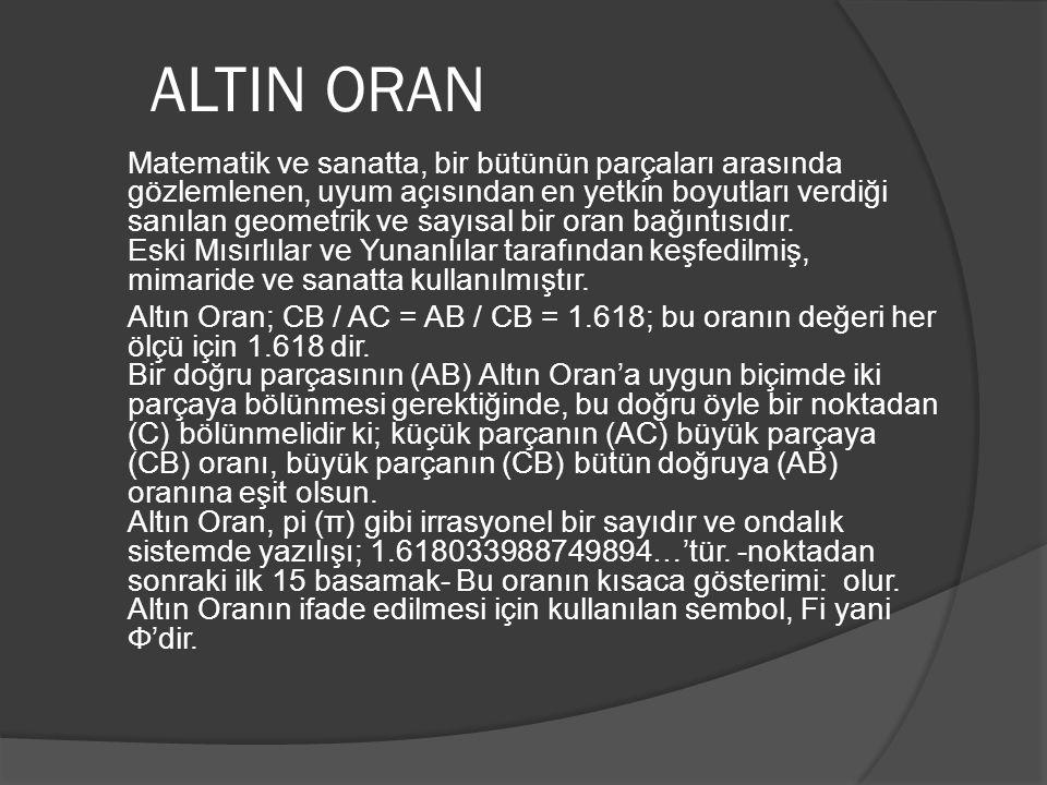 ALTIN ORAN Matematik ve sanatta, bir bütünün parçaları arasında gözlemlenen, uyum açısından en yetkin boyutları verdiği sanılan geometrik ve sayısal bir oran bağıntısıdır.