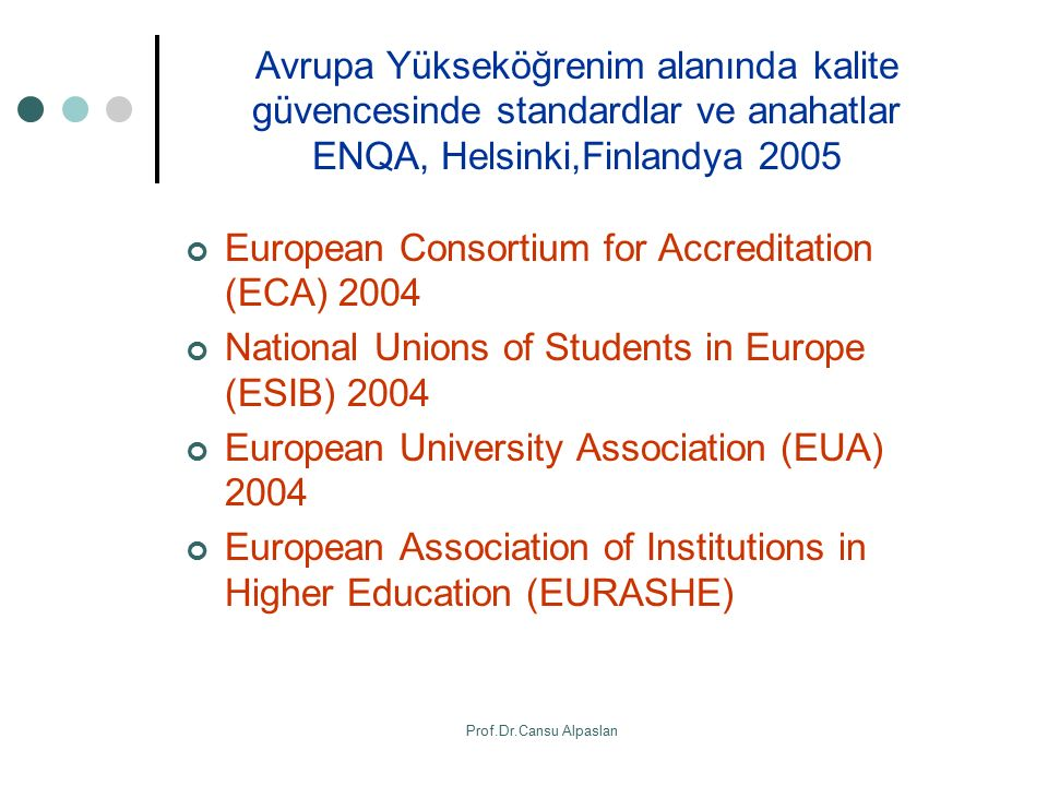 Avrupa Yükseköğrenim alanında kalite güvencesinde standardlar ve anahatlar ENQA, Helsinki,Finlandya 2005 European Consortium for Accreditation (ECA) 2004 National Unions of Students in Europe (ESIB) 2004 European University Association (EUA) 2004 European Association of Institutions in Higher Education (EURASHE) Prof.Dr.Cansu Alpaslan