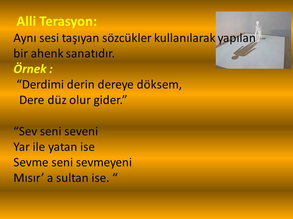 Alli Terasyon: Aynı sesi taşıyan sözcükler kullanılarak yapılan bir ahenk sanatıdır.
