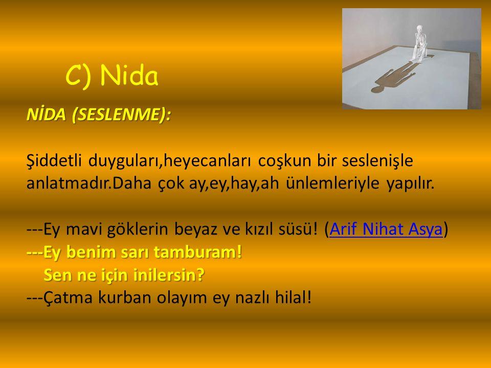 C) Nida NİDA (SESLENME): NİDA (SESLENME): Şiddetli duyguları,heyecanları coşkun bir seslenişle anlatmadır.Daha çok ay,ey,hay,ah ünlemleriyle yapılır.