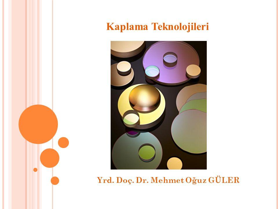 Yrd. Doç. Dr. Mehmet Oğuz GÜLER Kaplama Teknolojileri