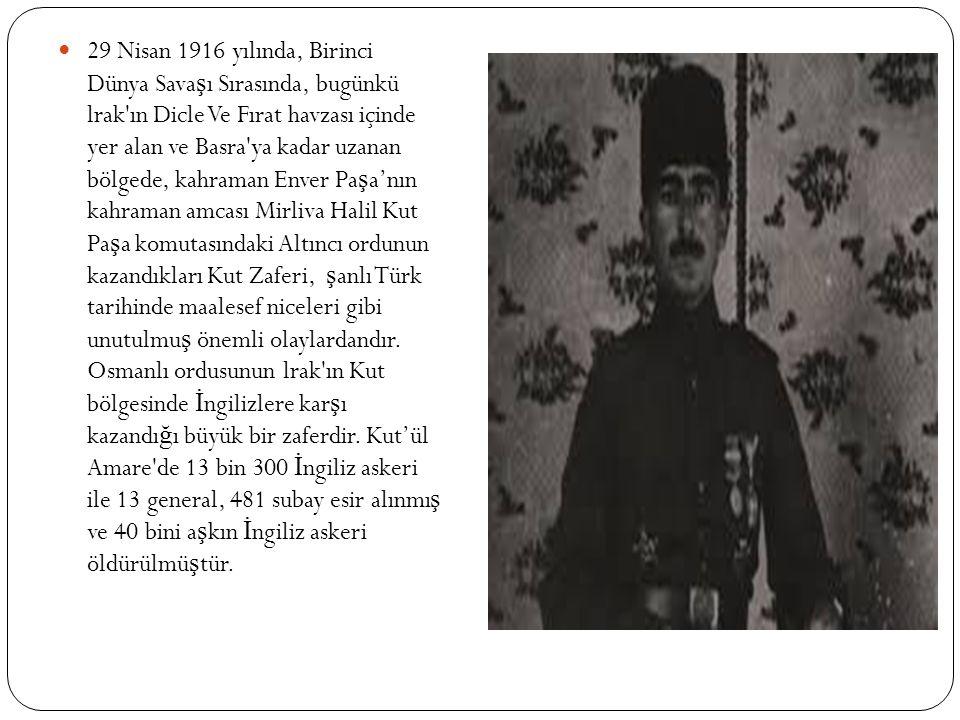 29 Nisan 1916 yılında, Birinci Dünya Sava ş ı Sırasında, bugünkü lrak ın Dicle Ve Fırat havzası içinde yer alan ve Basra ya kadar uzanan bölgede, kahraman Enver Pa ş a'nın kahraman amcası Mirliva Halil Kut Pa ş a komutasındaki Altıncı ordunun kazandıkları Kut Zaferi, ş anlı Türk tarihinde maalesef niceleri gibi unutulmu ş önemli olaylardandır.