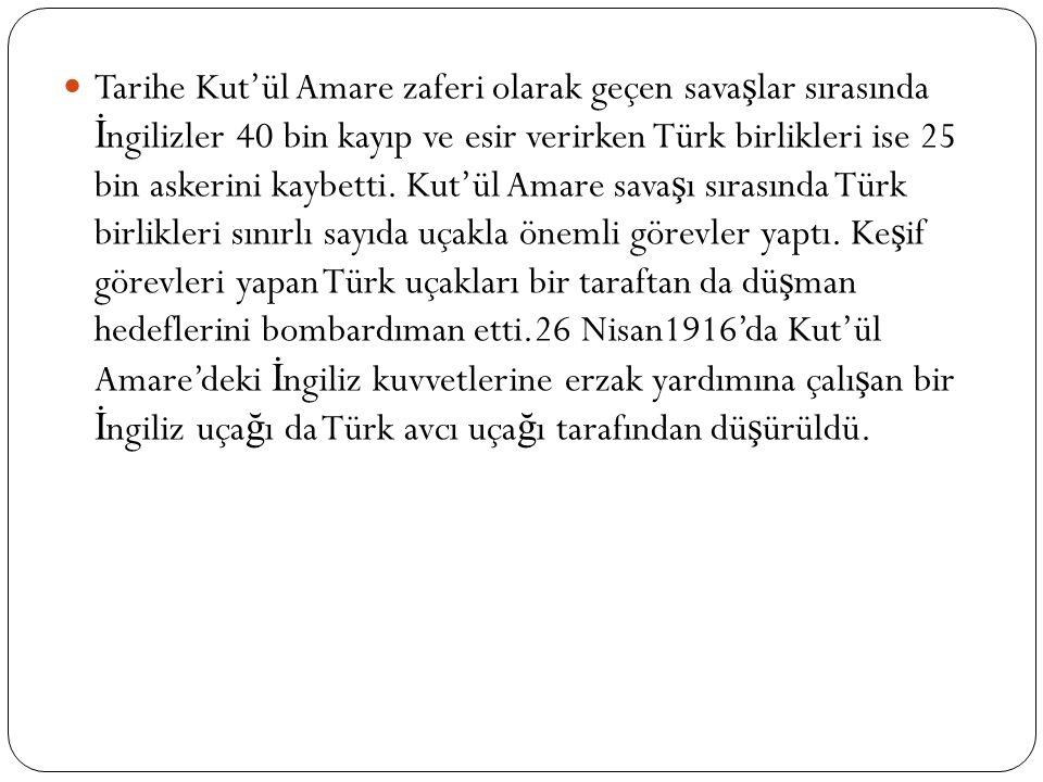 Tarihe Kut'ül Amare zaferi olarak geçen sava ş lar sırasında İ ngilizler 40 bin kayıp ve esir verirken Türk birlikleri ise 25 bin askerini kaybetti.