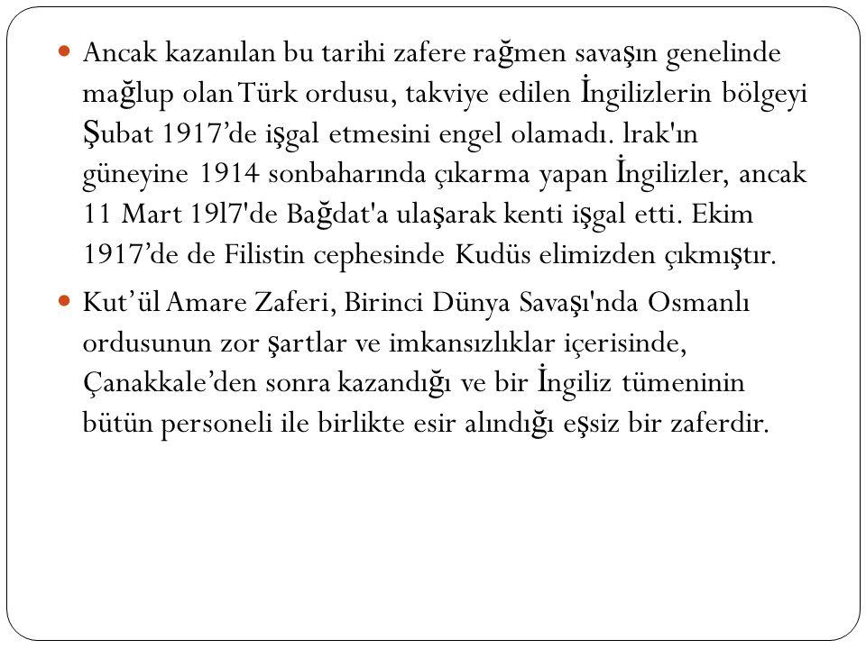 Ancak kazanılan bu tarihi zafere ra ğ men sava ş ın genelinde ma ğ lup olan Türk ordusu, takviye edilen İ ngilizlerin bölgeyi Ş ubat 1917'de i ş gal etmesini engel olamadı.