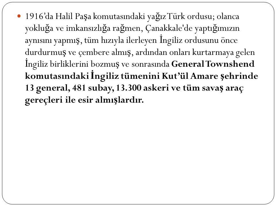 1916'da Halil Pa ş a komutasındaki ya ğ ız Türk ordusu; olanca yoklu ğ a ve imkansızlı ğ a ra ğ men, Çanakkale de yaptı ğ ımızın aynısını yapmı ş, tüm hızıyla ilerleyen İ ngiliz ordusunu önce durdurmu ş ve çembere almı ş, ardından onları kurtarmaya gelen İ ngiliz birliklerini bozmu ş ve sonrasında General Townshend komutasındaki İ ngiliz tümenini Kut'ül Amare ş ehrinde 13 general, 481 subay, 13.300 askeri ve tüm sava ş araç gereçleri ile esir almı ş lardır.
