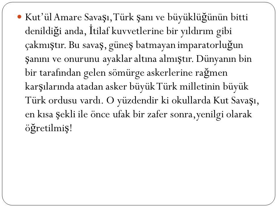 Kut'ül Amare Sava ş ı, Türk ş anı ve büyüklü ğ ünün bitti denildi ğ i anda, İ tilaf kuvvetlerine bir yıldırım gibi çakmı ş tır.