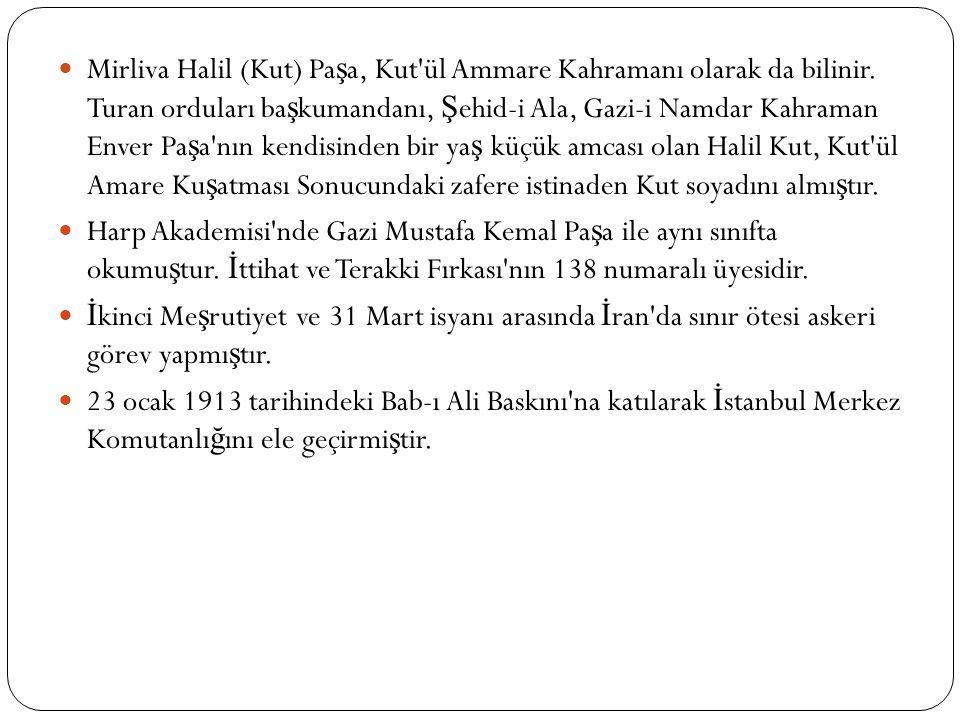 Mirliva Halil (Kut) Pa ş a, Kut ül Ammare Kahramanı olarak da bilinir.