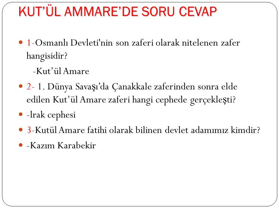KUT'ÜL AMMARE'DE SORU CEVAP 1-Osmanlı Devleti nin son zaferi olarak nitelenen zafer hangisidir.