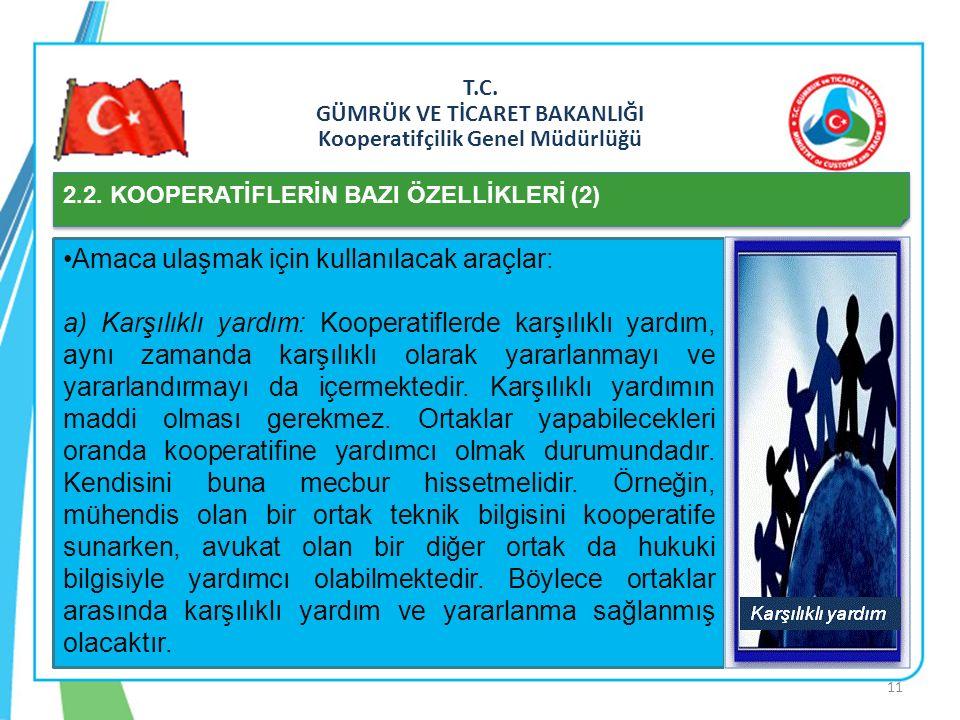 T.C. GÜMRÜK VE TİCARET BAKANLIĞI Kooperatifçilik Genel Müdürlüğü 2.2. KOOPERATİFLERİN BAZI ÖZELLİKLERİ (2) Amaca ulaşmak için kullanılacak araçlar: a)