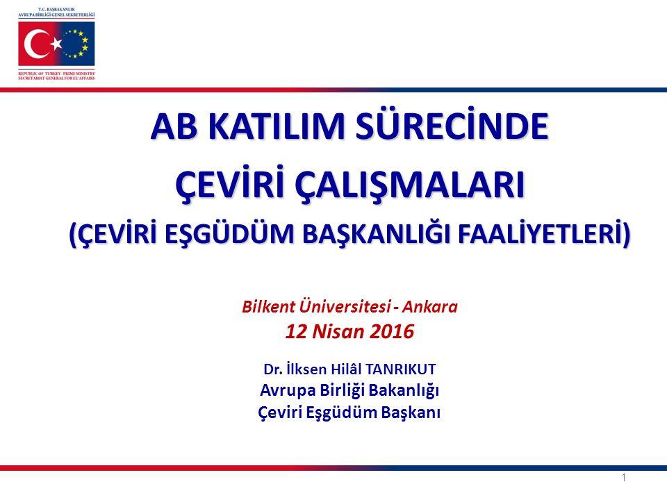 1 AB KATILIM SÜRECİNDE ÇEVİRİ ÇALIŞMALARI (ÇEVİRİ EŞGÜDÜM BAŞKANLIĞI FAALİYETLERİ) Bilkent Üniversitesi - Ankara 12 Nisan 2016 Dr. İlksen Hilâl TANRIK