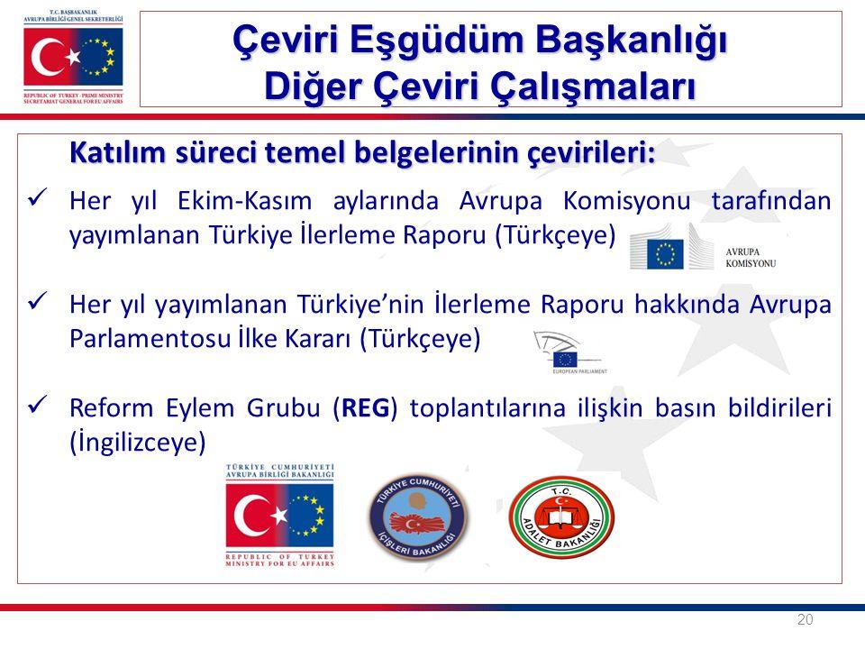 Katılım süreci temel belgelerinin çevirileri: Her yıl Ekim-Kasım aylarında Avrupa Komisyonu tarafından yayımlanan Türkiye İlerleme Raporu (Türkçeye) Her yıl yayımlanan Türkiye'nin İlerleme Raporu hakkında Avrupa Parlamentosu İlke Kararı (Türkçeye) Reform Eylem Grubu (REG) toplantılarına ilişkin basın bildirileri (İngilizceye) Çeviri Eşgüdüm Başkanlığı Diğer Çeviri Çalışmaları 20