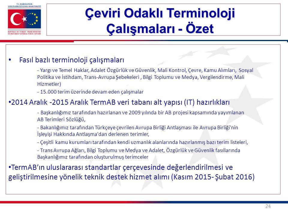 Fasıl bazlı terminoloji çalışmaları - Yargı ve Temel Haklar, Adalet Özgürlük ve Güvenlik, Mali Kontrol, Çevre, Kamu Alımları, Sosyal Politika ve İstihdam, Trans-Avrupa Şebekeleri, Bilgi Toplumu ve Medya, Vergilendirme, Mali Hizmetler) - 15.000 terim üzerinde devam eden çalışmalar 2014 Aralık -2015 Aralık TermAB veri tabanı alt yapısı (IT) hazırlıkları - Başkanlığımız tarafından hazırlanan ve 2009 yılında bir AB projesi kapsamında yayımlanan AB Terimleri Sözlüğü, - Bakanlığımız tarafından Türkçeye çevrilen Avrupa Birliği Antlaşması ile Avrupa Birliği nin İşleyişi Hakkında Antlaşma dan derlenen terimler, - Çeşitli kamu kurumları tarafından kendi uzmanlık alanlarında hazırlanmış bazı terim listeleri, - Trans Avrupa Ağları, Bilgi Toplumu ve Medya ve Adalet, Özgürlük ve Güvenlik fasıllarında Başkanlığımız tarafından oluşturulmuş terimceler TermAB'ın uluslararası standartlar çerçevesinde değerlendirilmesi ve geliştirilmesine yönelik teknik destek hizmet alımı (Kasım 2015- Şubat 2016) Çeviri Odaklı Terminoloji Çalışmaları - Özet 24