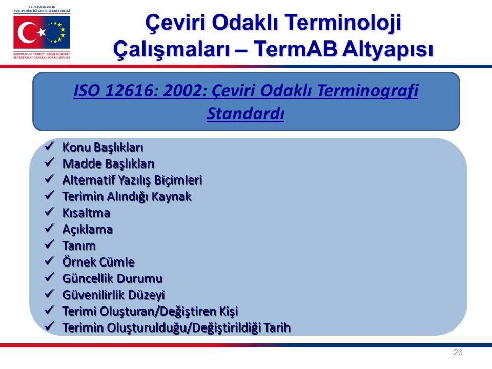 26 ISO 12616: 2002: Çeviri Odaklı Terminografi Standardı Konu Başlıkları Konu Başlıkları Madde Başlıkları Madde Başlıkları Alternatif Yazılış Biçimleri Alternatif Yazılış Biçimleri Terimin Alındığı Kaynak Terimin Alındığı Kaynak Kısaltma Kısaltma Açıklama Açıklama Tanım Tanım Örnek Cümle Örnek Cümle Güncellik Durumu Güncellik Durumu Güvenilirlik Düzeyi Güvenilirlik Düzeyi Terimi Oluşturan/Değiştiren Kişi Terimi Oluşturan/Değiştiren Kişi Terimin Oluşturulduğu/Değiştirildiği Tarih Terimin Oluşturulduğu/Değiştirildiği Tarih Çeviri Odaklı Terminoloji Çalışmaları – TermAB Altyapısı