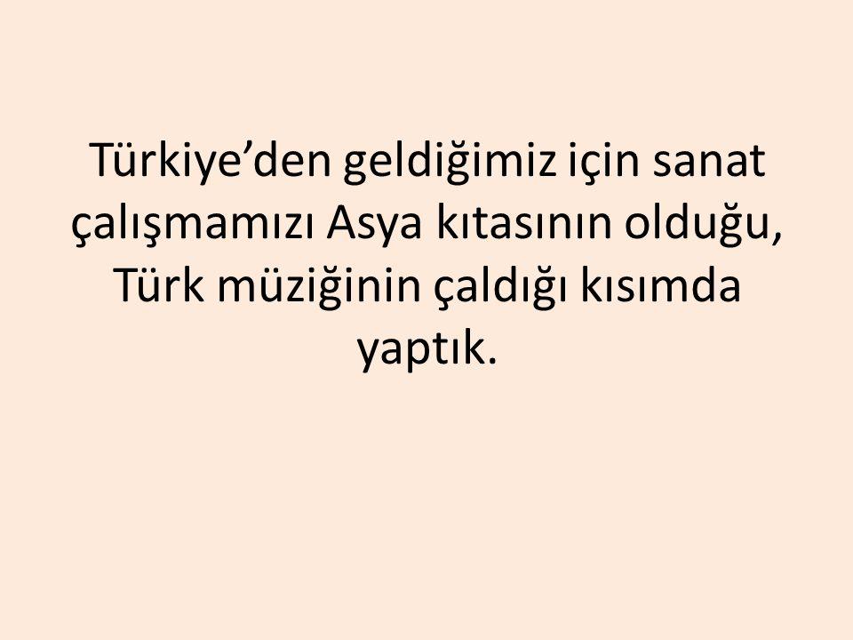 Türkiye'den geldiğimiz için sanat çalışmamızı Asya kıtasının olduğu, Türk müziğinin çaldığı kısımda yaptık.