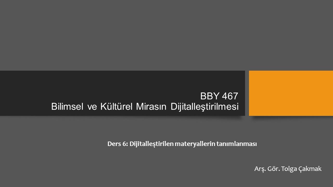 BBY 467 Bilimsel ve Kültürel Mirasın Dijitalleştirilmesi Ders 6: Dijitalleştirilen materyallerin tanımlanması Arş.