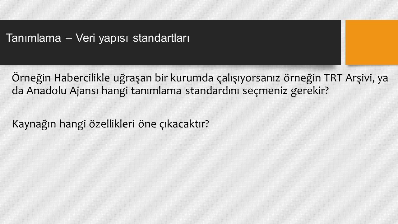 Örneğin Habercilikle uğraşan bir kurumda çalışıyorsanız örneğin TRT Arşivi, ya da Anadolu Ajansı hangi tanımlama standardını seçmeniz gerekir.