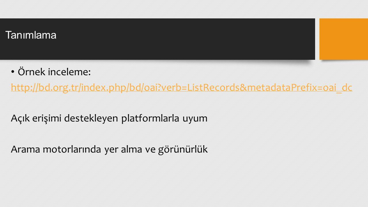 Örnek inceleme: http://bd.org.tr/index.php/bd/oai verb=ListRecords&metadataPrefix=oai_dc Açık erişimi destekleyen platformlarla uyum Arama motorlarında yer alma ve görünürlük Tanımlama