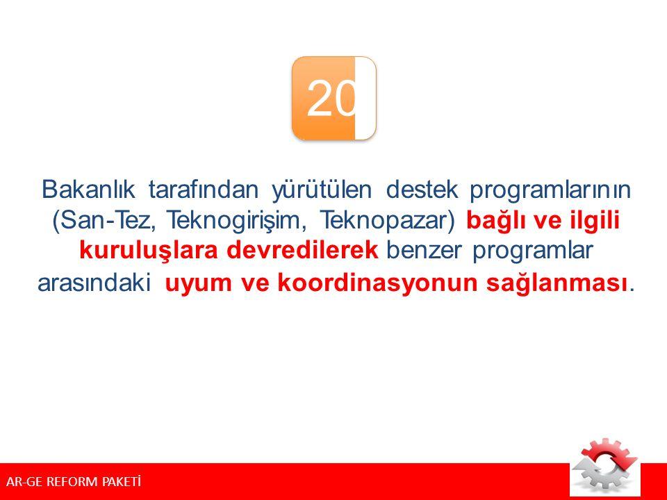 20 Bakanlık tarafından yürütülen destek programlarının (San-Tez, Teknogirişim, Teknopazar) bağlı ve ilgili kuruluşlara devredilerek benzer programlar arasındakiuyumuyumvevekoordinasyonunsağlanması.