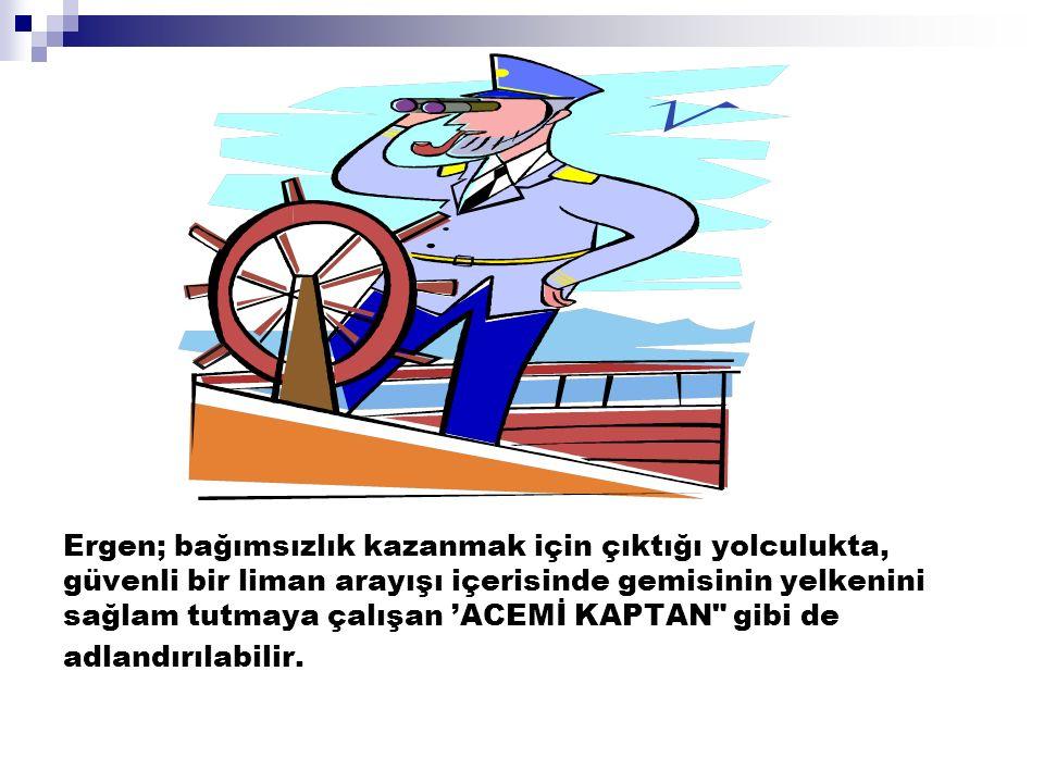 Ergen; bağımsızlık kazanmak için çıktığı yolculukta, güvenli bir liman arayışı içerisinde gemisinin yelkenini sağlam tutmaya çalışan 'ACEMİ KAPTAN
