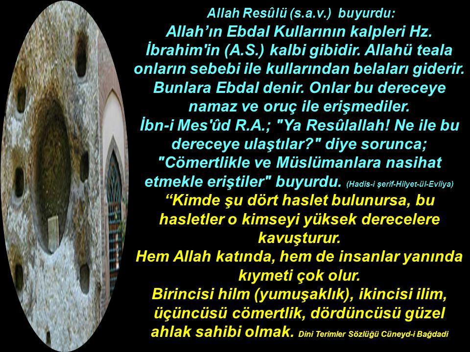 Allah Resûlü (s.a.v.) buyurdu: Allah'ın Ebdal Kullarının kalpleri Hz. İbrahim'in (A.S.) kalbi gibidir. Allahü teala onların sebebi ile kullarından bel