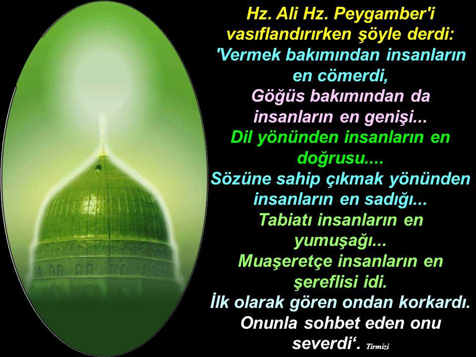 Hz. Ali Hz. Peygamber'i vasıflandırırken şöyle derdi: 'Vermek bakımından insanların en cömerdi, Göğüs bakımından da insanların en genişi... Dil yönünd