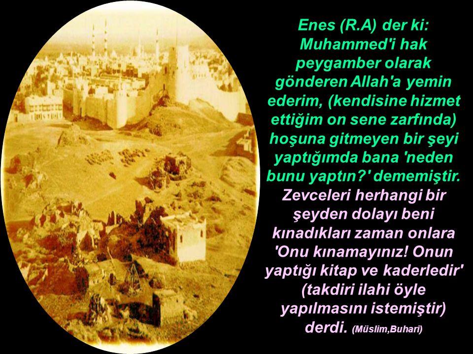 Enes (R.A) der ki: Muhammed'i hak peygamber olarak gönderen Allah'a yemin ederim, (kendisine hizmet ettiğim on sene zarfında) hoşuna gitmeyen bir şeyi