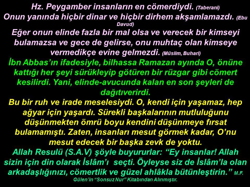 Hz. Peygamber insanların en cömerdiydi. (Taberani) Onun yanında hiçbir dinar ve hiçbir dirhem akşamlamazdı. (Ebu Davud) Eğer onun elinde fazla bir mal