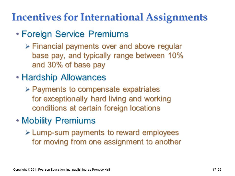 Copyright © 2011 Pearson Education, Inc. publishing as Prentice Hall17–26 Incentives for International Assignments Foreign Service PremiumsForeign Ser