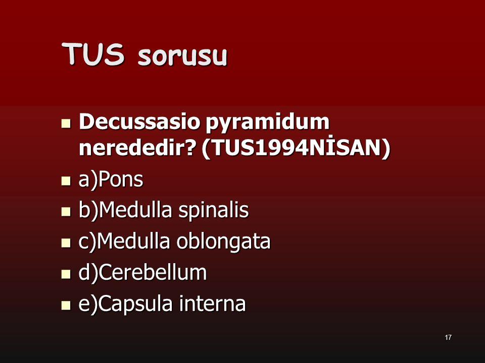 17 Decussasio pyramidum nerededir? (TUS1994NİSAN) a)Pons b)Medulla spinalis c)Medulla oblongata d)Cerebellum e)Capsula interna