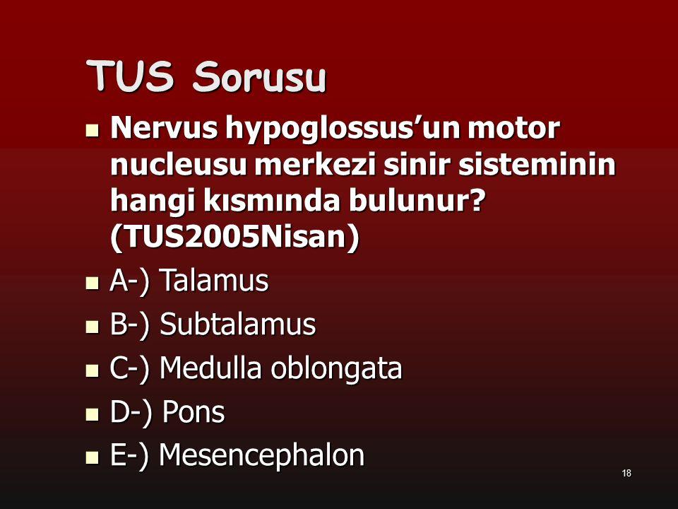 18 TUS Sorusu Nervus hypoglossus'un motor nucleusu merkezi sinir sisteminin hangi kısmında bulunur? (TUS2005Nisan) A-) Talamus B-) Subtalamus C-) Medu