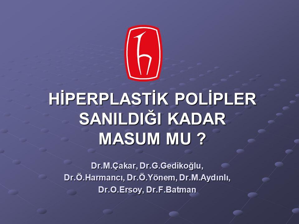 HİPERPLASTİK POLİPLER SANILDIĞI KADAR MASUM MU ? Dr.M.Çakar, Dr.G.Gedikoğlu, Dr.Ö.Harmancı, Dr.Ö.Yönem, Dr.M.Aydınlı, Dr.O.Ersoy, Dr.F.Batman