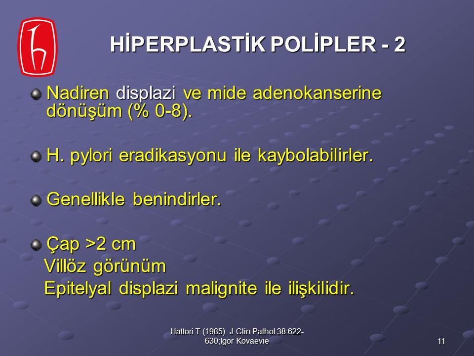 11 Hattori T (1985) J Clin Pathol 38:622- 630;Igor Kovaevie HİPERPLASTİK POLİPLER - 2 Nadiren displazi ve mide adenokanserine dönüşüm (% 0-8). H. pylo