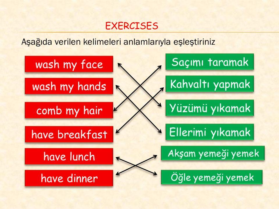 wash my face: yüzümü yıkamak wash my hands: ellerimi yıkamak comb my hair: saçımı taramak have breakfast: kahvaltı yapmak have lunch: öğle yemeği yemek have dinner: akşam yemeği yemek