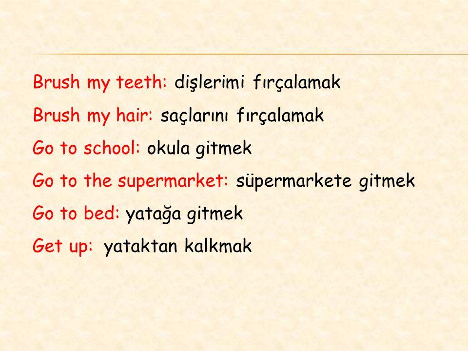 Brush my teeth: dişlerimi fırçalamak Brush my hair: saçlarını fırçalamak Go to school: okula gitmek Go to the supermarket: süpermarkete gitmek Go to bed: yatağa gitmek Get up: yataktan kalkmak