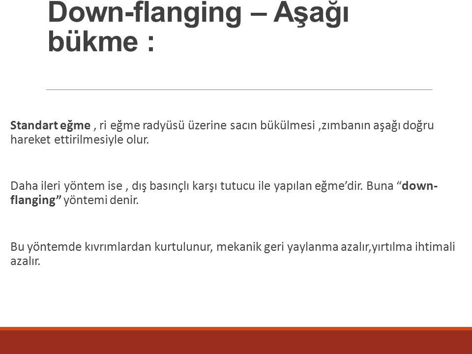 Down-flanging – Aşağı bükme : Standart eğme, ri eğme radyüsü üzerine sacın bükülmesi,zımbanın aşağı doğru hareket ettirilmesiyle olur.