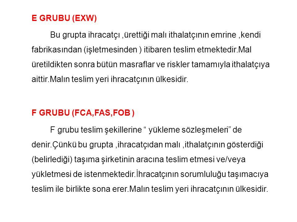 E GRUBU (EXW) Bu grupta ihracatçı,ürettiği malı ithalatçının emrine,kendi fabrikasından (işletmesinden ) itibaren teslim etmektedir.Mal üretildikten s