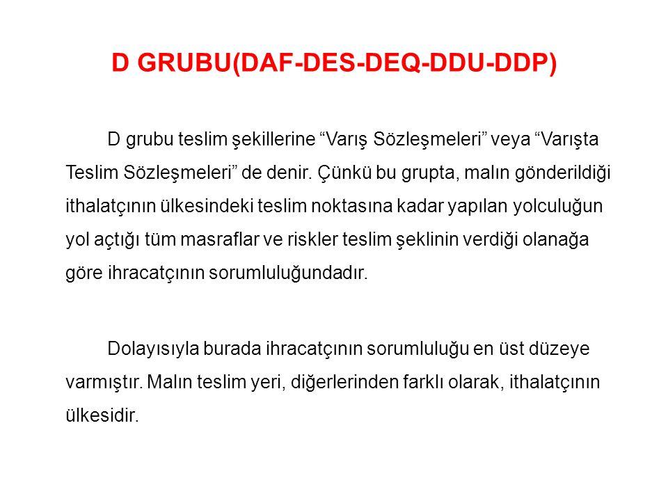 """D GRUBU(DAF-DES-DEQ-DDU-DDP) D grubu teslim şekillerine """"Varış Sözleşmeleri"""" veya """"Varışta Teslim Sözleşmeleri"""" de denir. Çünkü bu grupta, malın gönde"""