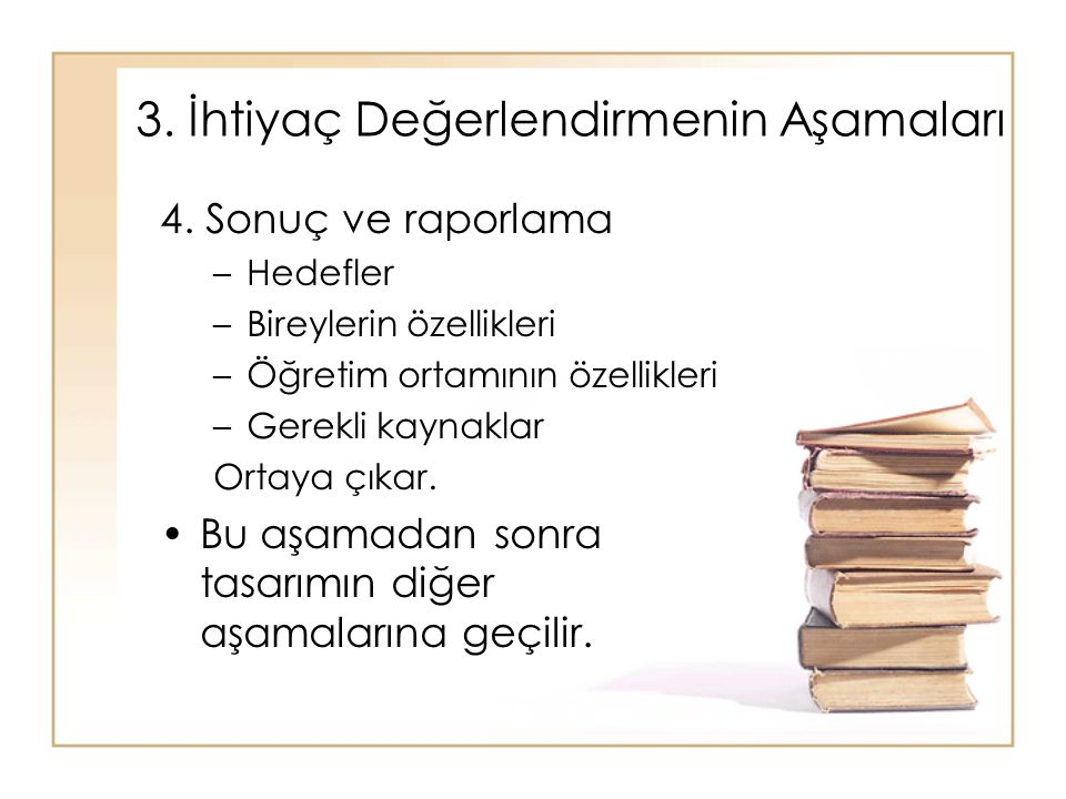 4. Sonuç ve raporlama –Hedefler –Bireylerin özellikleri –Öğretim ortamının özellikleri –Gerekli kaynaklar Ortaya çıkar. Bu aşamadan sonra tasarımın di