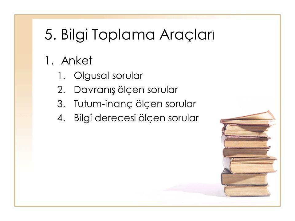 5. Bilgi Toplama Araçları 1.Anket 1.Olgusal sorular 2.Davranış ölçen sorular 3.Tutum-inanç ölçen sorular 4.Bilgi derecesi ölçen sorular
